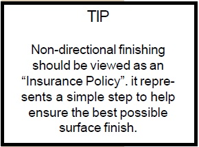"""Non-directional finishing should be viewed as an """"insurance policy"""". It represents a simple step to help ensure the best possible surface to finish."""